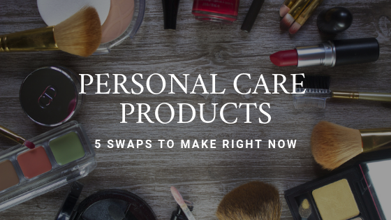 Personal Care Products: 5 Swaps to Make Now